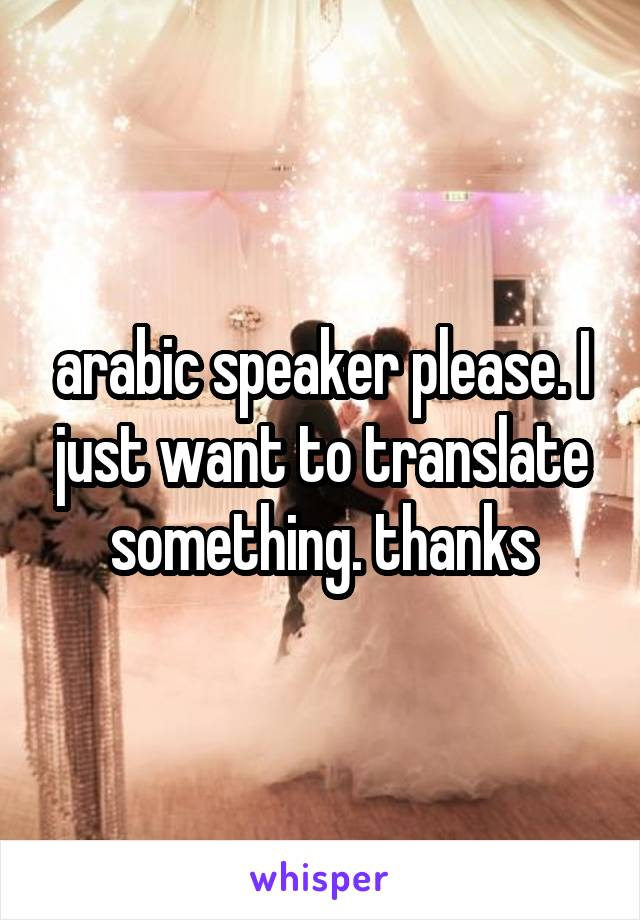 arabic speaker please. I just want to translate something. thanks