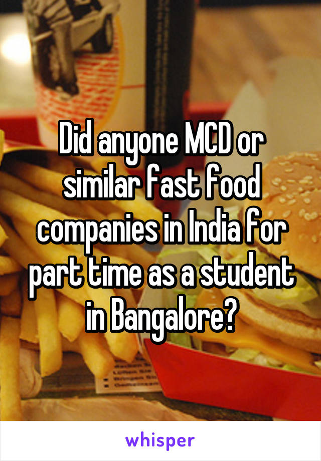 Did anyone MCD or similar fast food companies in India for part time as a student in Bangalore?