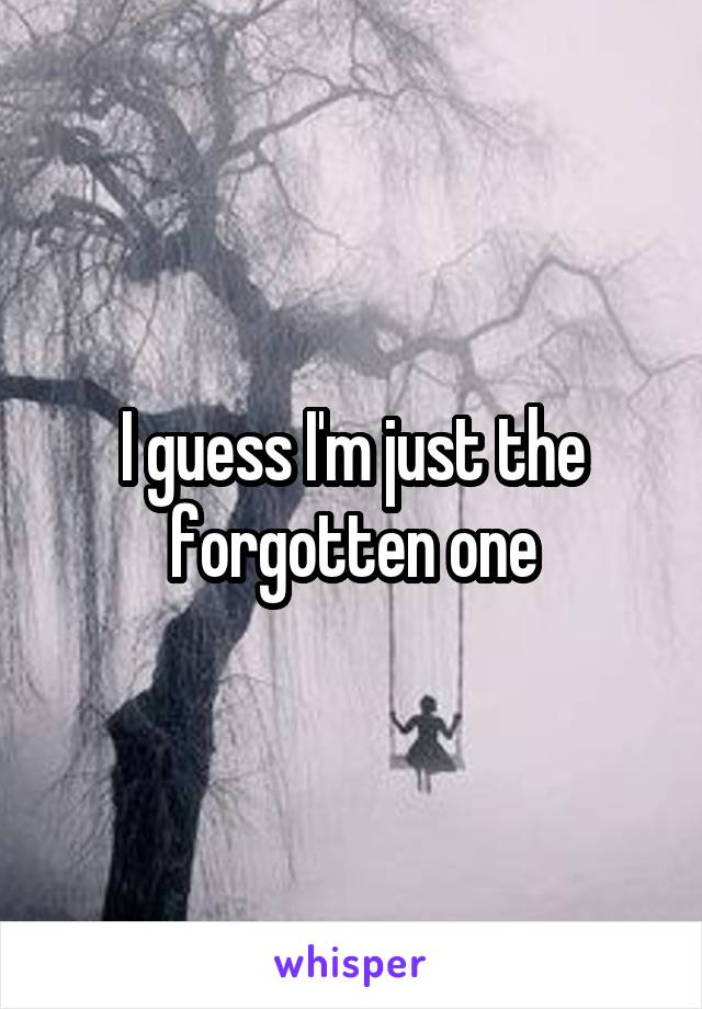 I guess I'm just the forgotten one