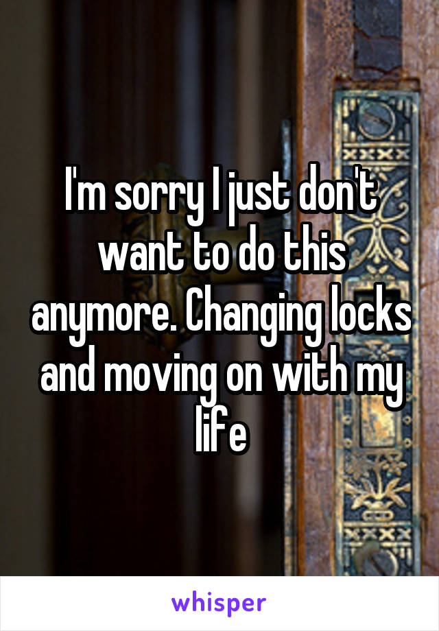 I'm sorry I just don't want to do this anymore. Changing locks and moving on with my life