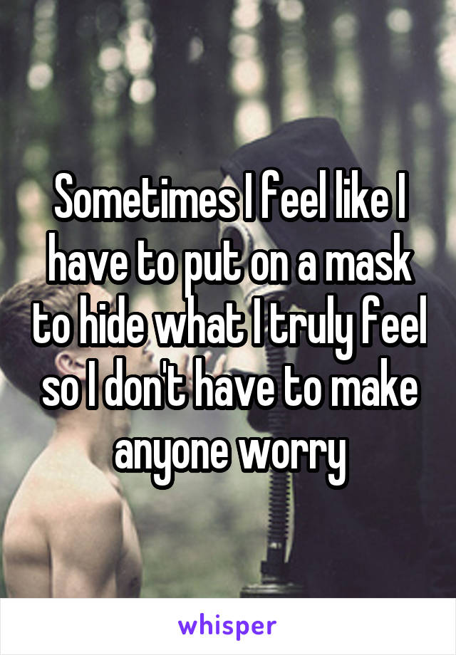 Sometimes I feel like I have to put on a mask to hide what I truly feel so I don't have to make anyone worry