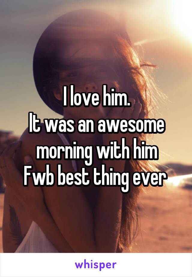 I love him. It was an awesome morning with him Fwb best thing ever