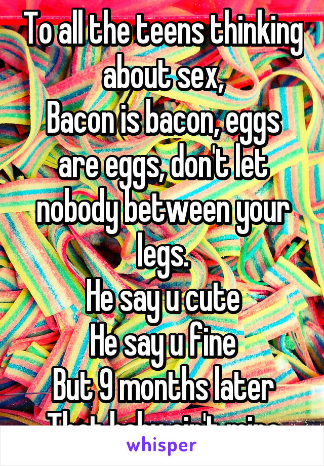 To all the teens thinking about sex, Bacon is bacon, eggs are eggs, don't let nobody between your legs. He say u cute He say u fine But 9 months later That baby ain't mine
