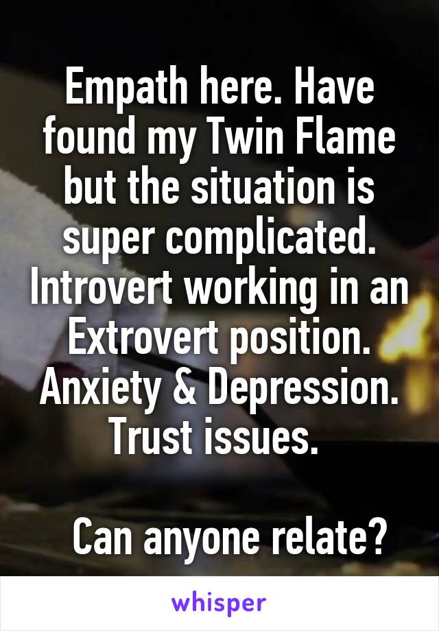 Empath here. Have found my Twin Flame but the situation is super complicated. Introvert working in an Extrovert position. Anxiety & Depression. Trust issues.     Can anyone relate?