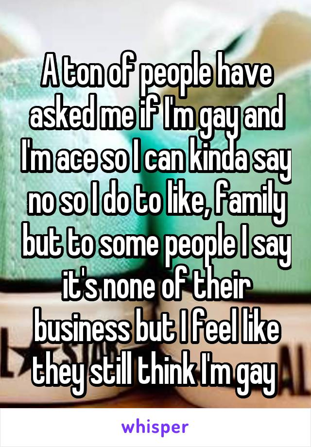 A ton of people have asked me if I'm gay and I'm ace so I can kinda say no so I do to like, family but to some people I say it's none of their business but I feel like they still think I'm gay