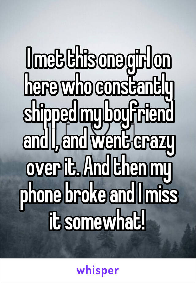 I met this one girl on here who constantly shipped my boyfriend and I, and went crazy over it. And then my phone broke and I miss it somewhat!