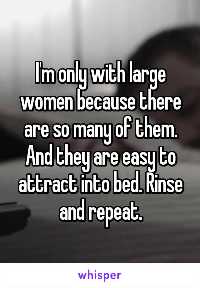 I'm only with large women because there are so many of them. And they are easy to attract into bed. Rinse and repeat.