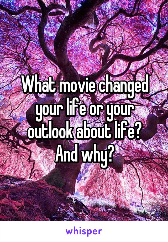 What movie changed your life or your outlook about life? And why?