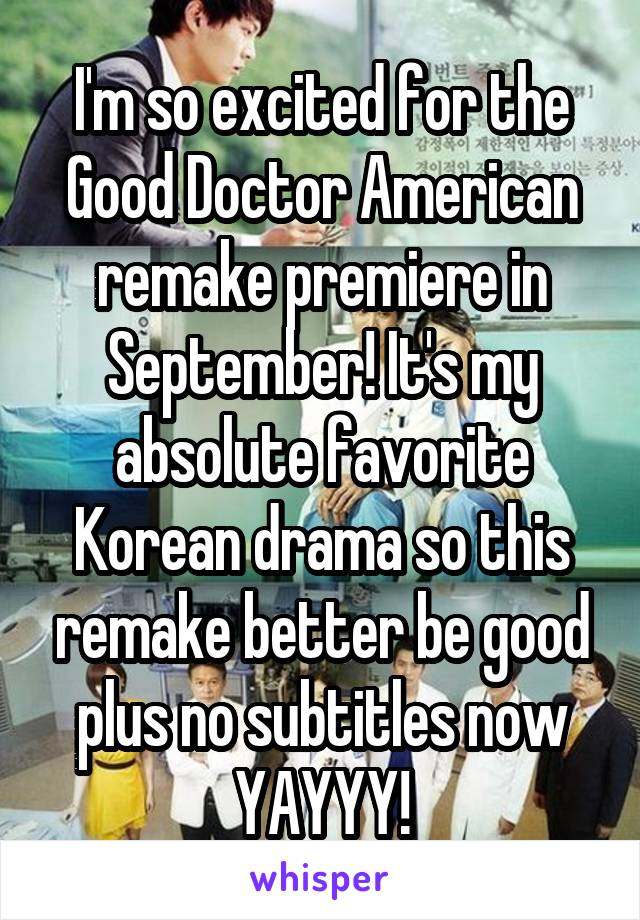 I'm so excited for the Good Doctor American remake premiere in September! It's my absolute favorite Korean drama so this remake better be good plus no subtitles now YAYYY!