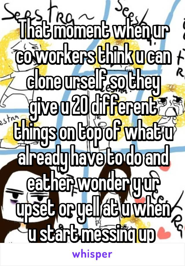 That moment when ur co workers think u can clone urself so they give u 20 different things on top of what u already have to do and eather wonder y ur upset or yell at u when u start messing up