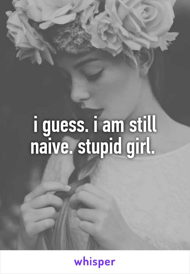 i guess. i am still naive. stupid girl.