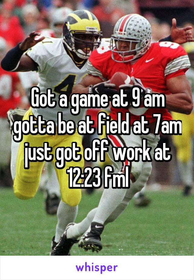 Got a game at 9 am gotta be at field at 7am just got off work at 12:23 fml