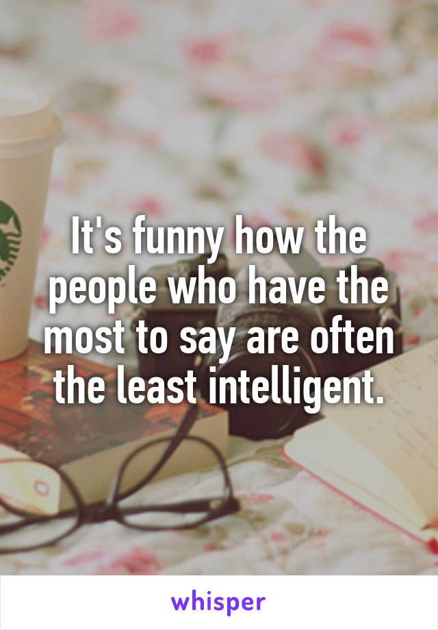 It's funny how the people who have the most to say are often the least intelligent.