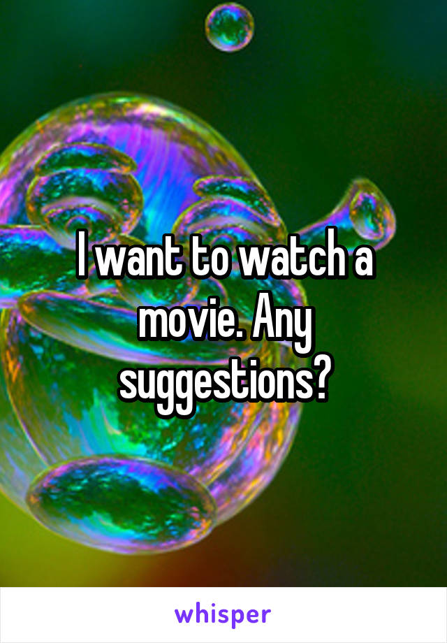 I want to watch a movie. Any suggestions?