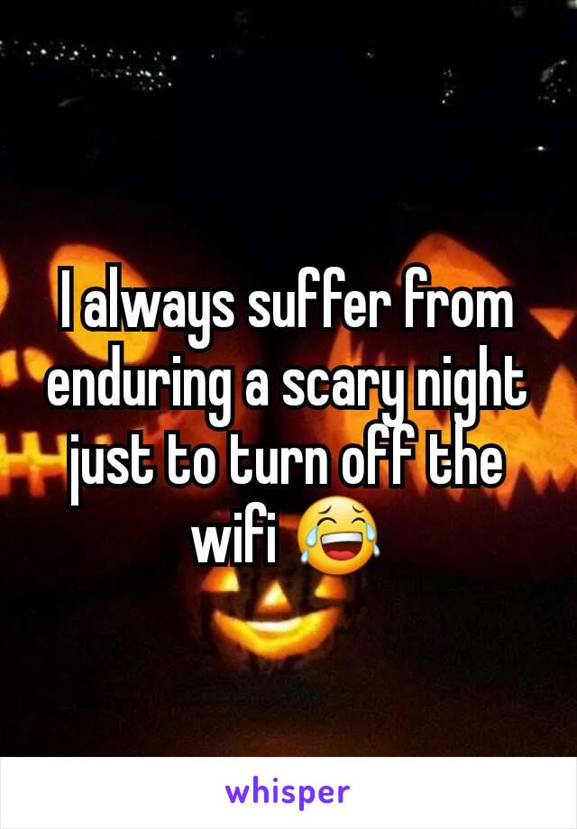 I always suffer from enduring a scary night just to turn off the wifi 😂