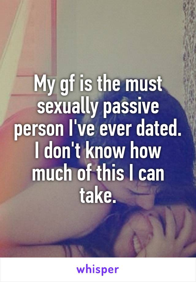 My gf is the must sexually passive person I've ever dated. I don't know how much of this I can take.