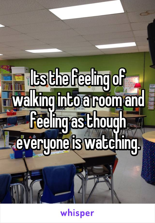 Its the feeling of walking into a room and feeling as though everyone is watching.