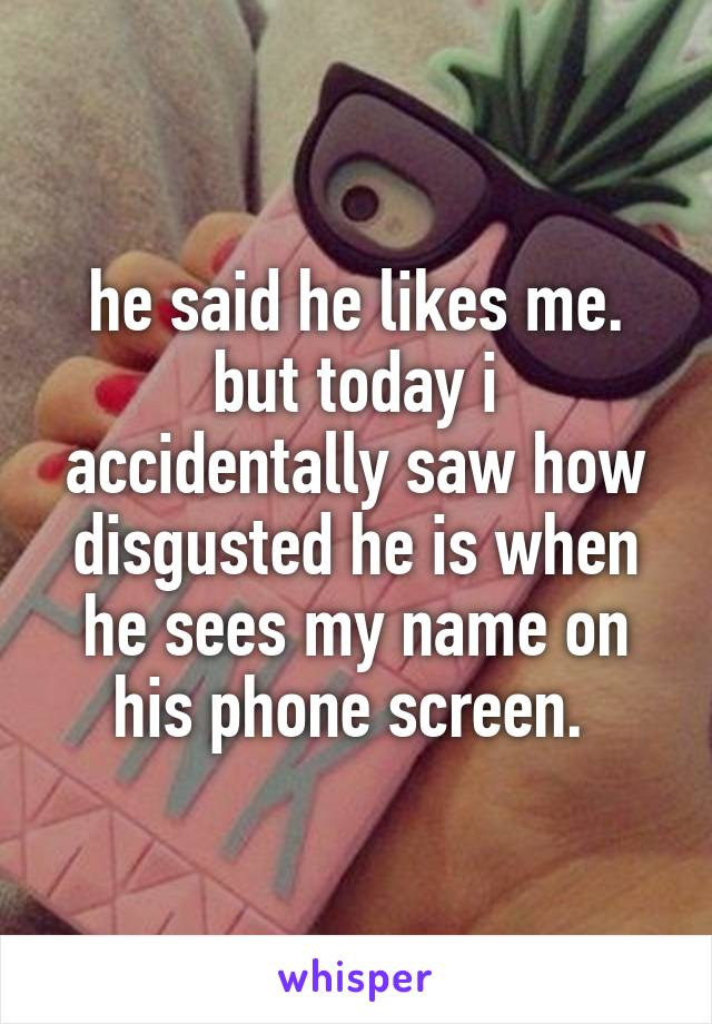 he said he likes me. but today i accidentally saw how disgusted he is when he sees my name on his phone screen.