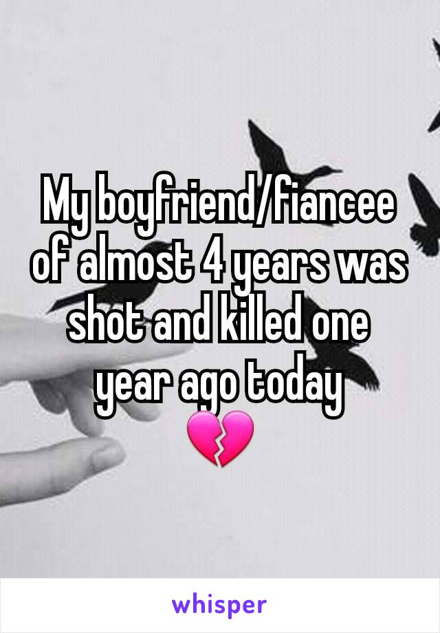 My boyfriend/fiancee of almost 4 years was shot and killed one year ago today 💔