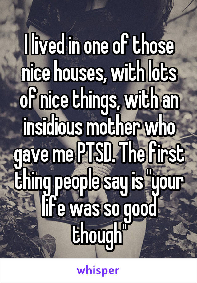 """I lived in one of those nice houses, with lots of nice things, with an insidious mother who gave me PTSD. The first thing people say is """"your life was so good though"""""""