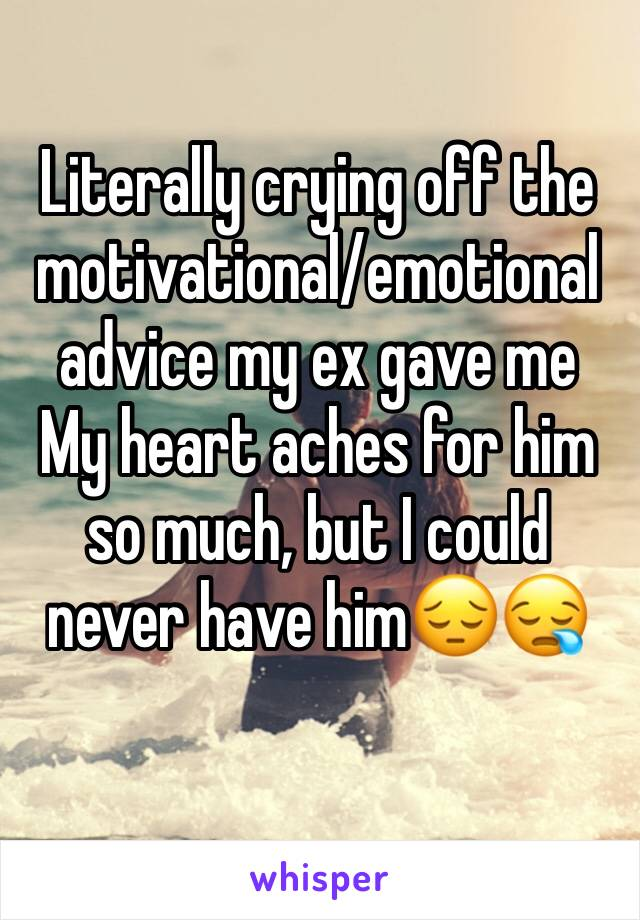 Literally crying off the motivational/emotional advice my ex gave me My heart aches for him so much, but I could never have him😔😪