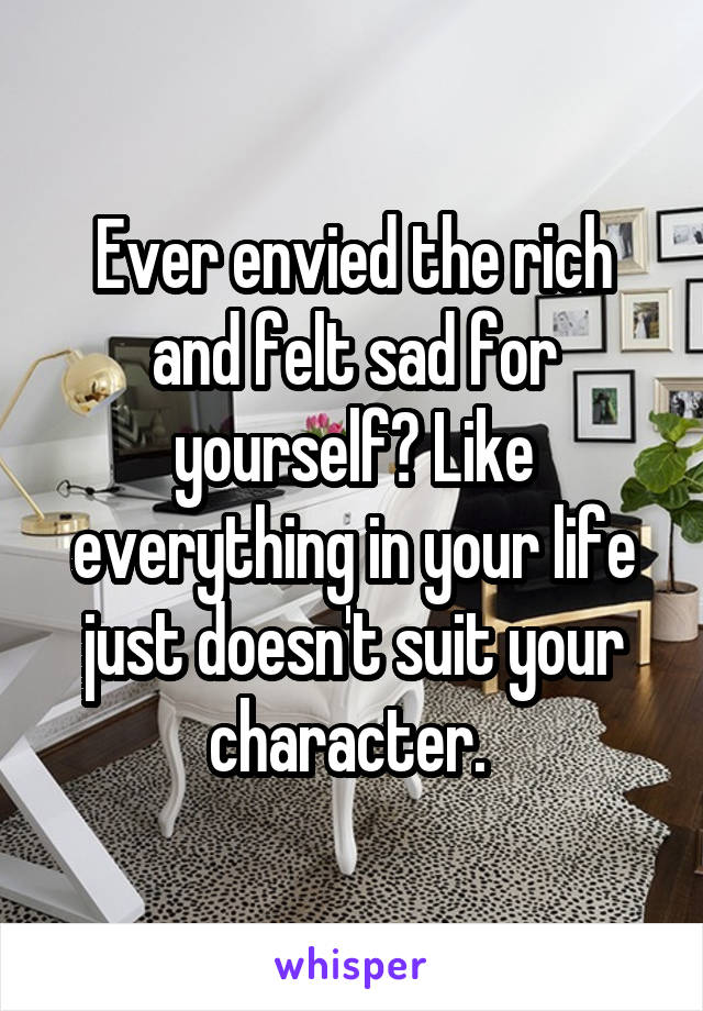 Ever envied the rich and felt sad for yourself? Like everything in your life just doesn't suit your character.