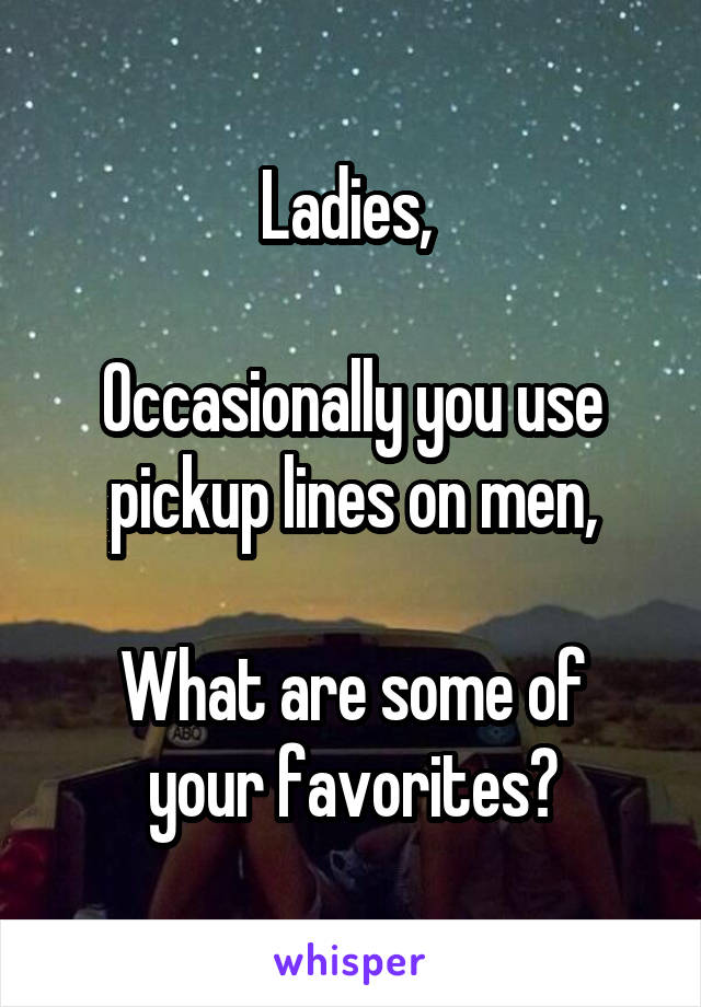 Ladies,   Occasionally you use pickup lines on men,  What are some of your favorites?