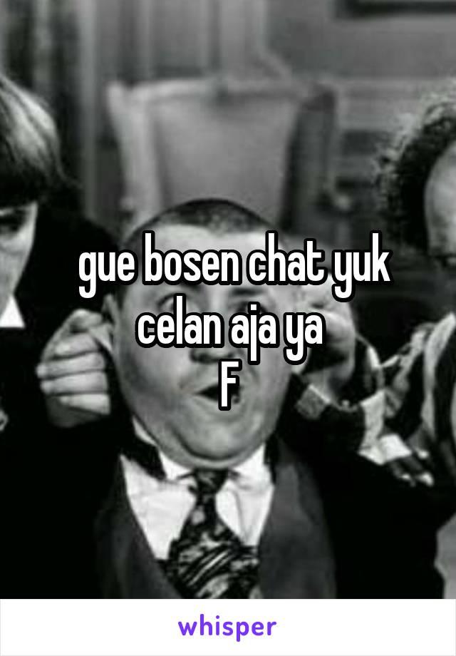 gue bosen chat yuk celan aja ya F