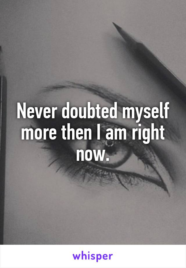 Never doubted myself more then I am right now.
