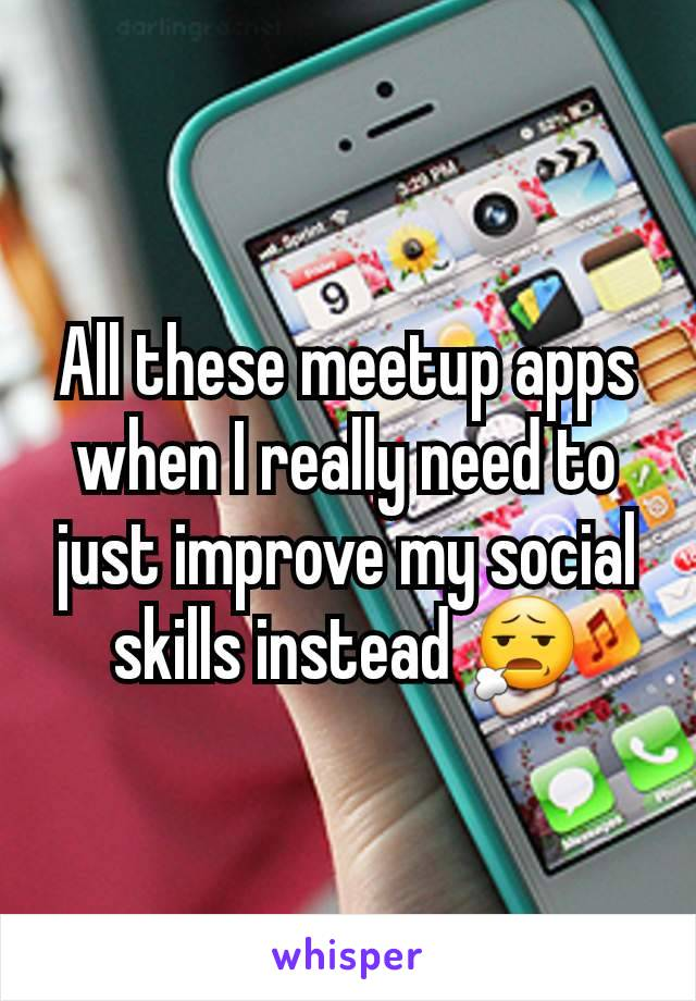 All these meetup apps when I really need to just improve my social skills instead 😧