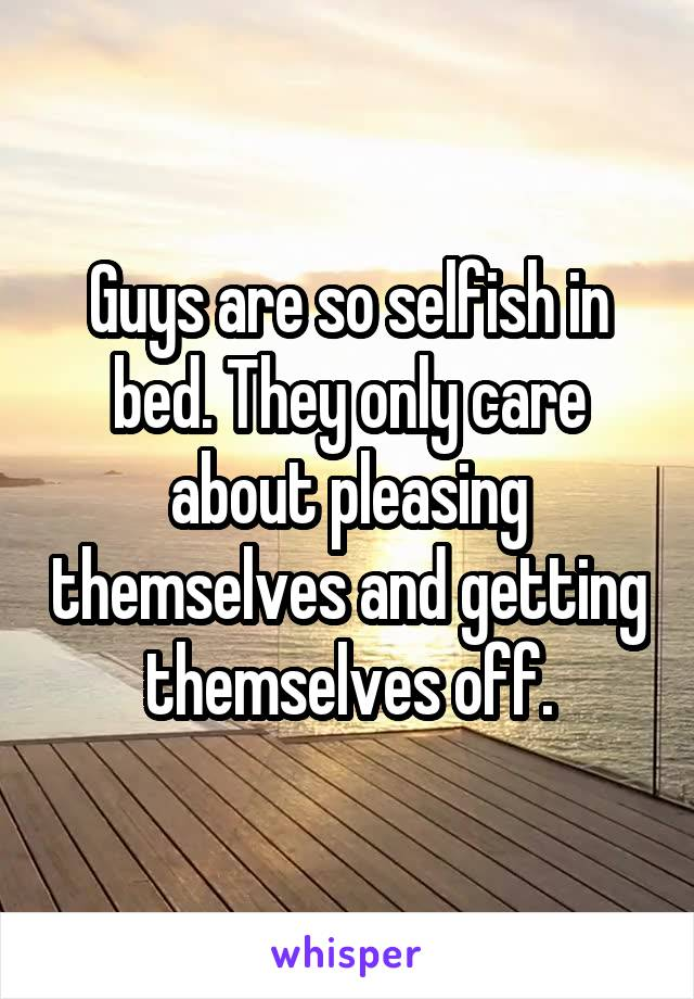 Guys are so selfish in bed. They only care about pleasing themselves and getting themselves off.
