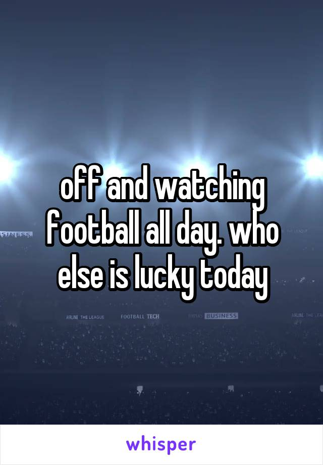 off and watching football all day. who else is lucky today