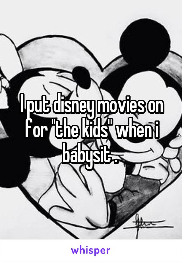 "I put disney movies on for ""the kids"" when i babysit ."