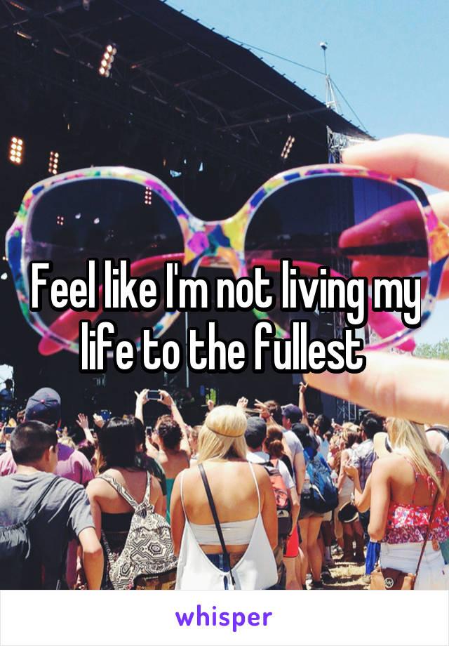 Feel like I'm not living my life to the fullest