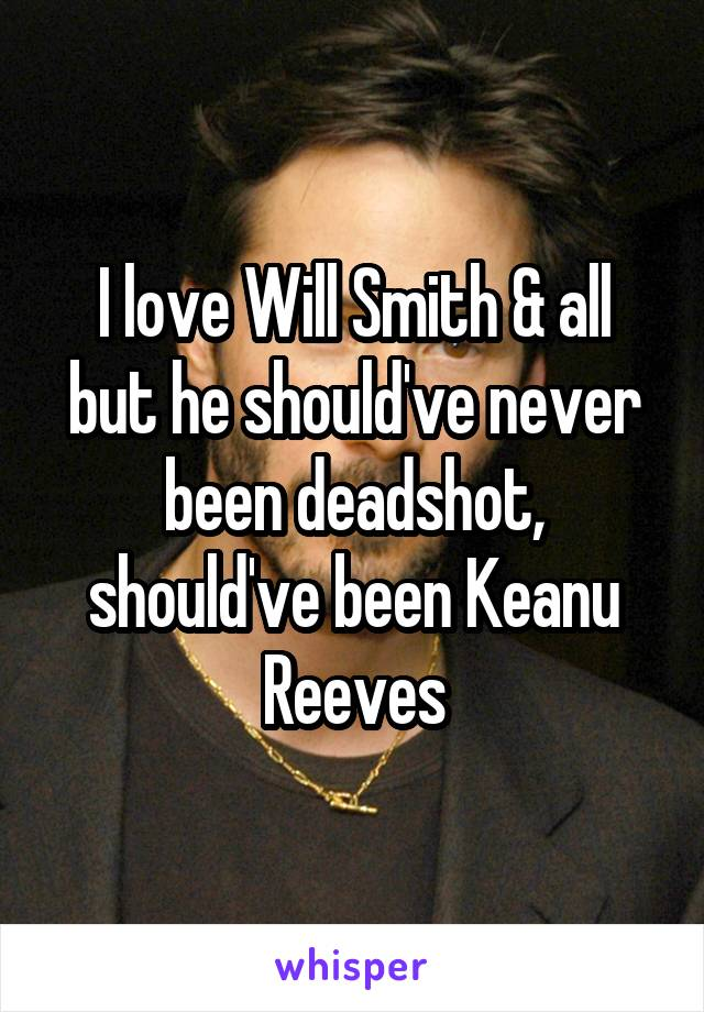 I love Will Smith & all but he should've never been deadshot, should've been Keanu Reeves