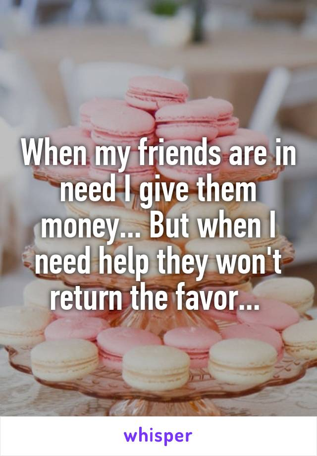 When my friends are in need I give them money... But when I need help they won't return the favor...
