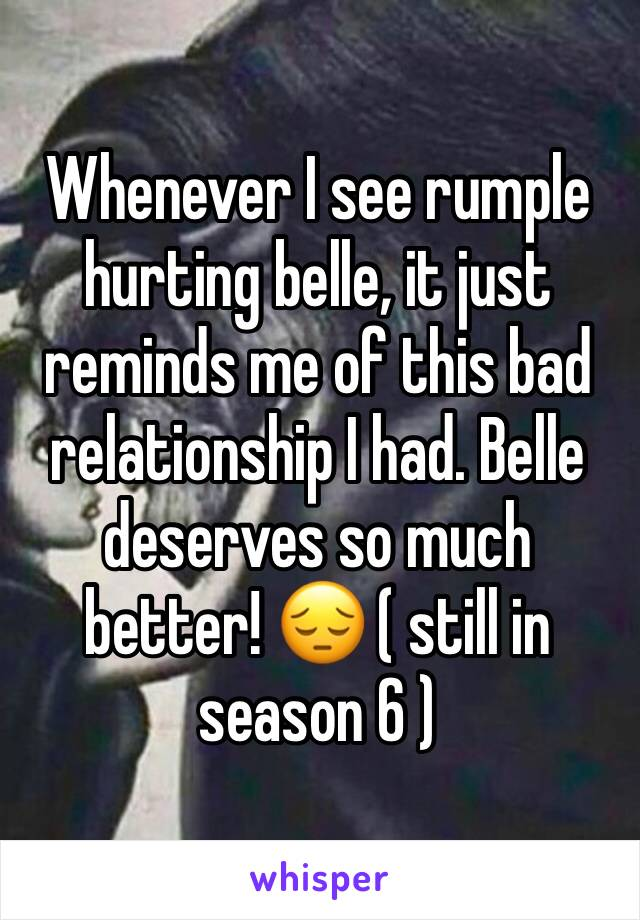 Whenever I see rumple hurting belle, it just reminds me of this bad relationship I had. Belle deserves so much better! 😔 ( still in season 6 )