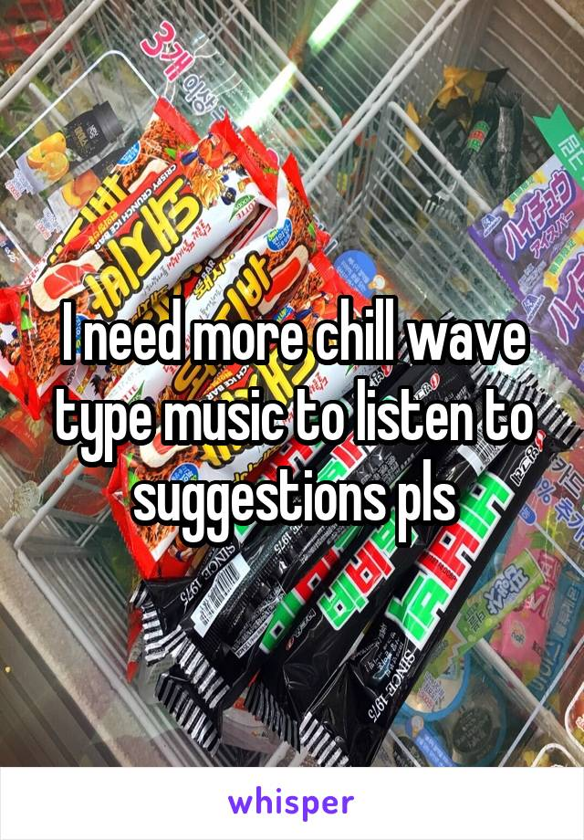 I need more chill wave type music to listen to suggestions pls