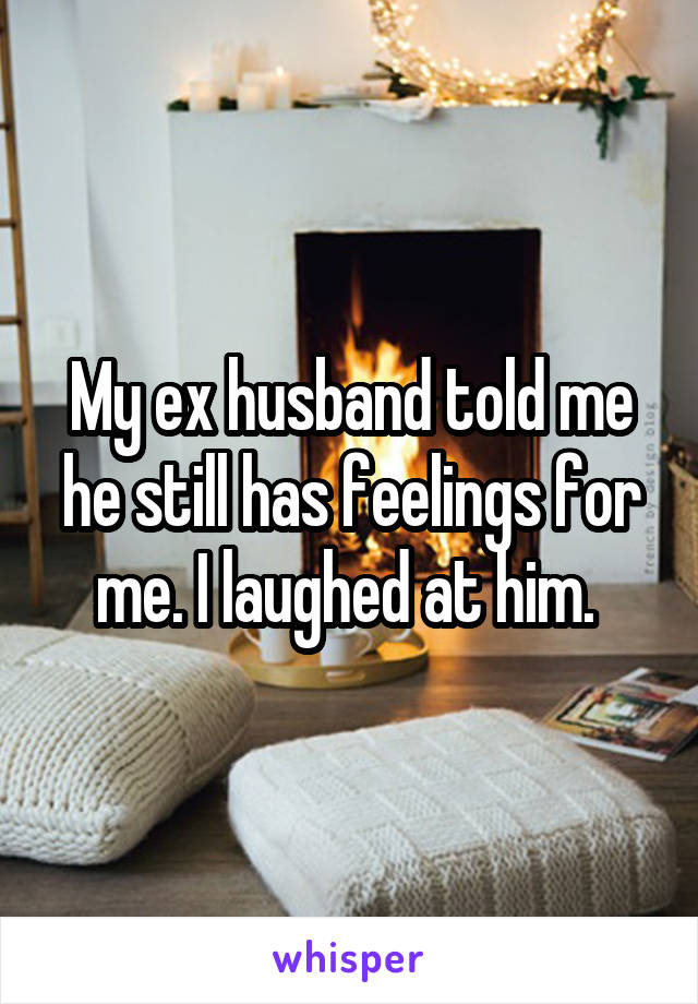 My ex husband told me he still has feelings for me. I laughed at him.