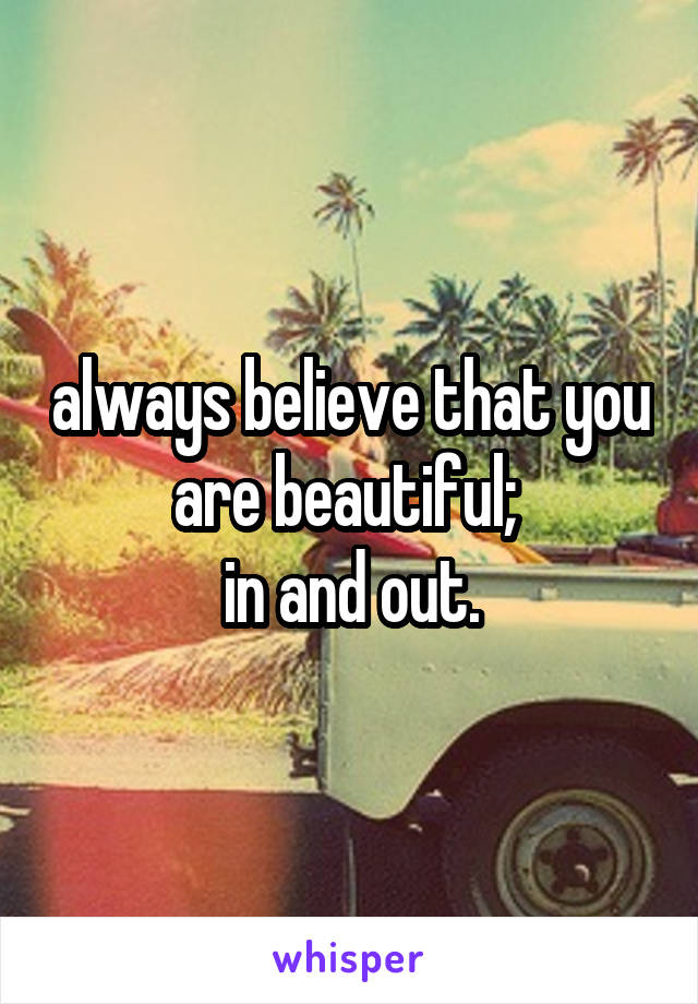always believe that you are beautiful;  in and out.
