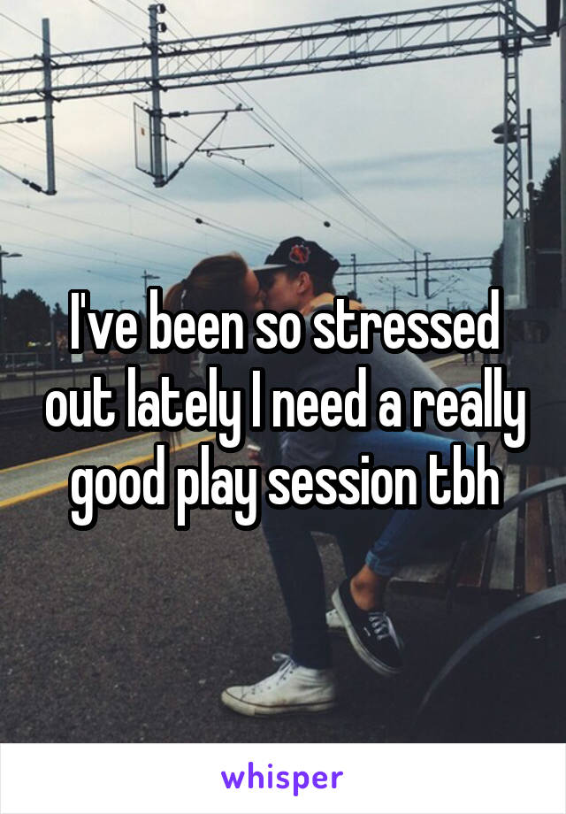 I've been so stressed out lately I need a really good play session tbh