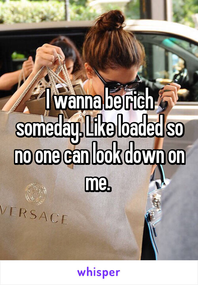 I wanna be rich someday. Like loaded so no one can look down on me.
