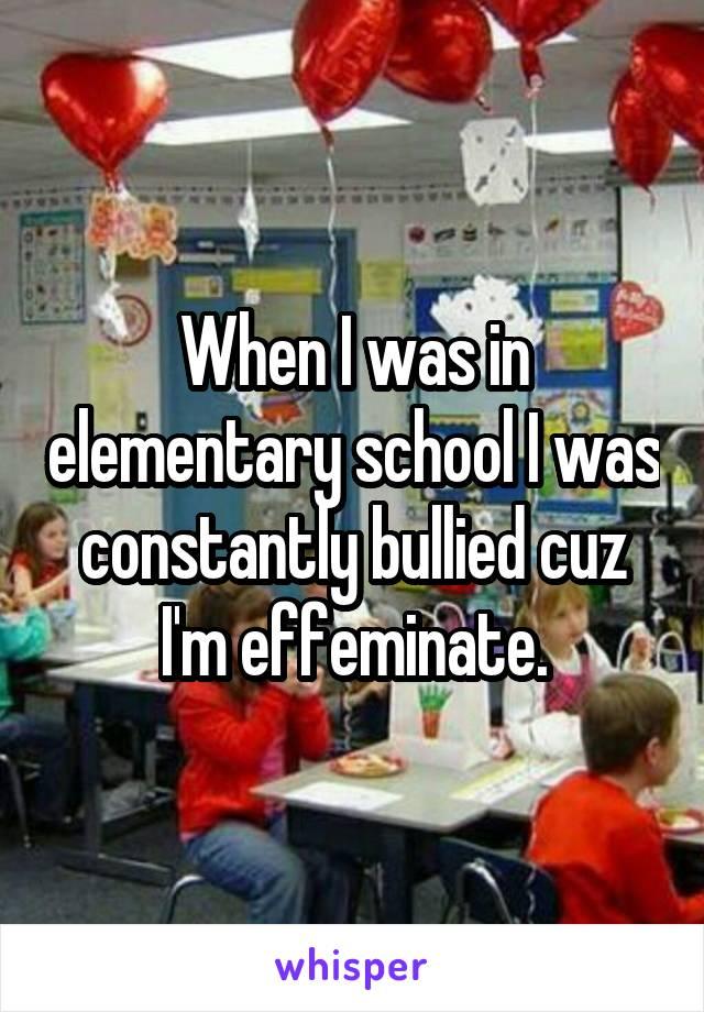 When I was in elementary school I was constantly bullied cuz I'm effeminate.