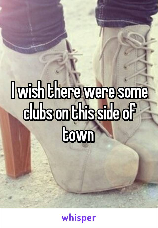 I wish there were some clubs on this side of town
