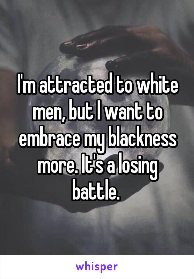 I'm attracted to white men, but I want to embrace my blackness more. It's a losing battle.