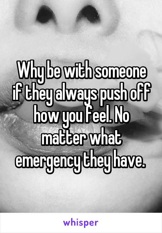 Why be with someone if they always push off how you feel. No matter what emergency they have.