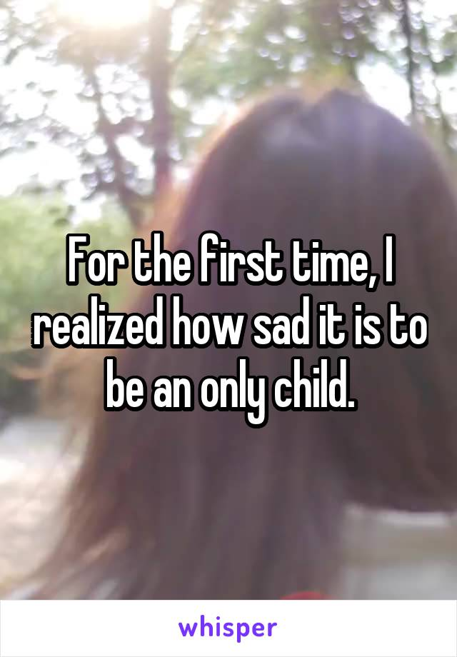 For the first time, I realized how sad it is to be an only child.