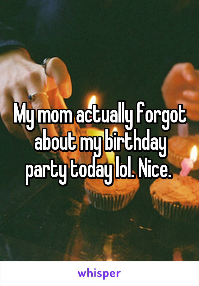 My mom actually forgot about my birthday party today lol. Nice.