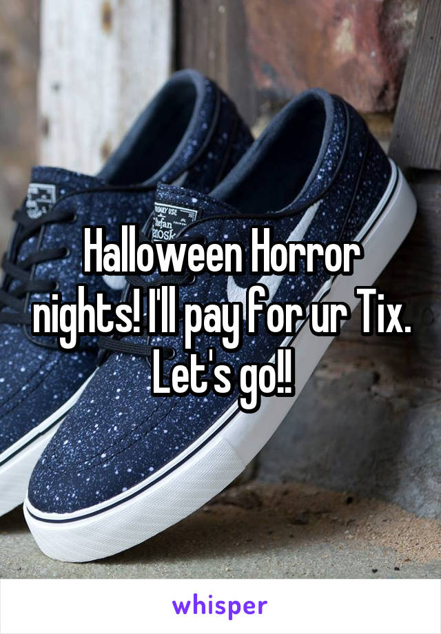 Halloween Horror nights! I'll pay for ur Tix. Let's go!!