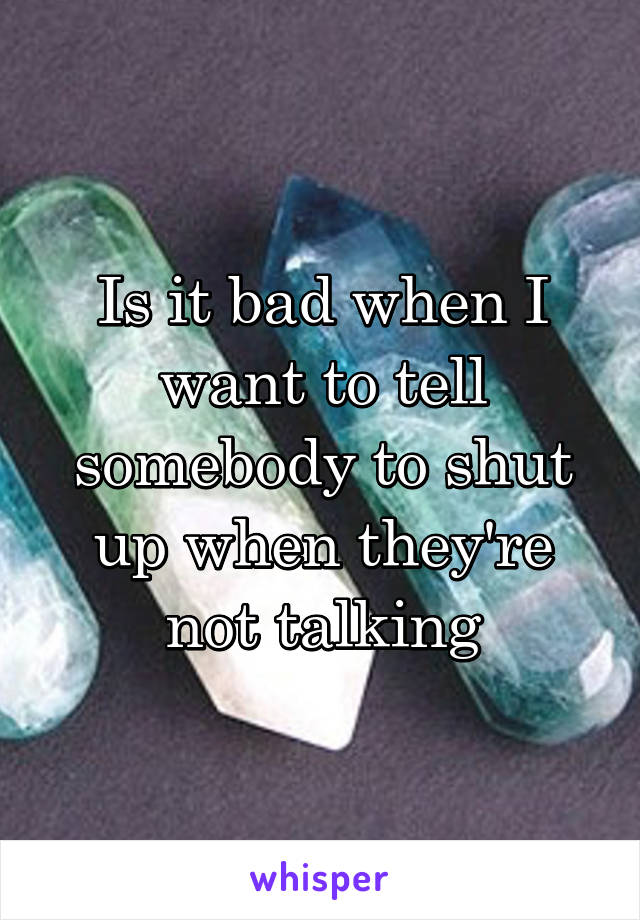 Is it bad when I want to tell somebody to shut up when they're not talking